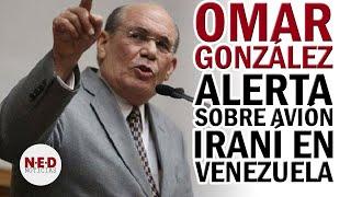 OMAR GONZÁLEZ ALERTA SOBRE AVIÓN IRANÍ EN VENEZUELA