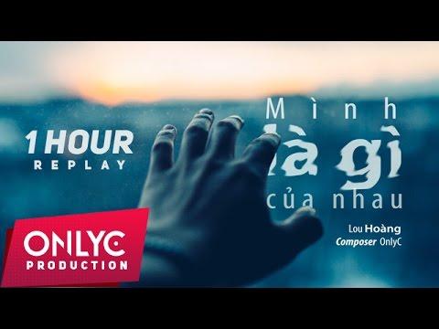 MÌNH LÀ GÌ CỦA NHAU - REPLAY 1 HOUR | LOU HOÀNG