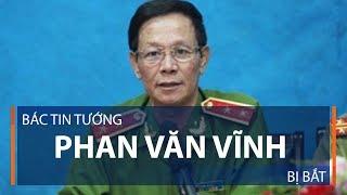 Bác tin tướng Phan Văn Vĩnh bị bắt | VTC1