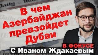 В фокусе с Иваном Ждакаевым: В чем Азербайджан превзойдет Дубаи