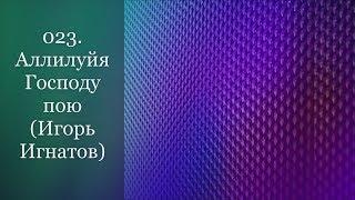 023. Аллилуйя Господу пою (Игорь Игнатов)