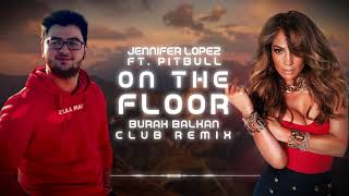 Jennifer Lopez ft. Pitbull - On The Floor ( Burak Balkan Club Remix ) 2019