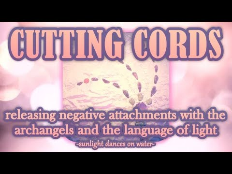 Cutting Cords - Removing Negative Attachments with the Archangels & the Language of Light