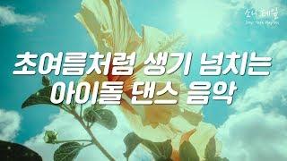 초여름처럼 생기발랄한 아이돌 댄스 음악 모음 | 소니테잎