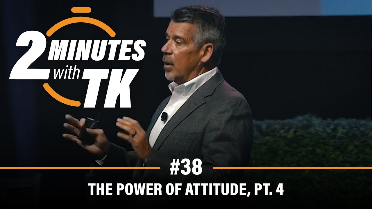 2 Minutes with TK #38: The Power of Attitude, Pt. 4
