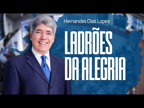 Pastor Hernandes Dias Lopes - Ladrões da Alegria