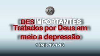 Desimportantes tratados por Deus em meio a depressão - 1Reis 19.1-18