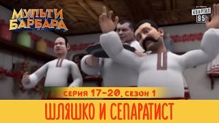 Мульти Барбара - сезон 1, серии 17 - 20 | Шляшко и сепаратист | Дневник Черновецкого