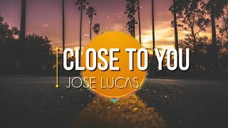 José Lucas - Close To You (Lyric Video)