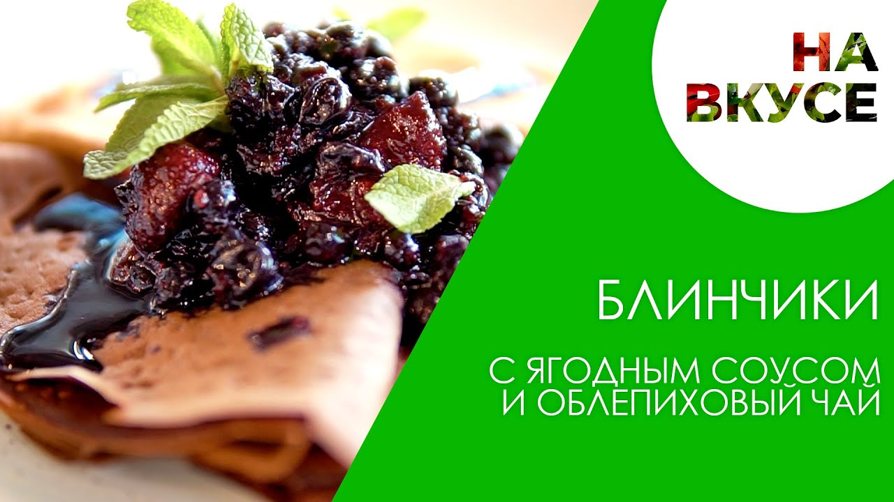 Блинчики с ягодным соусом и облепиховый чай   НА ВКУСЕ   Рецепт идеального завтрака