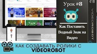 Как создавать ролики с VideoRobot  Урок№8 как поставить на видео водный знак
