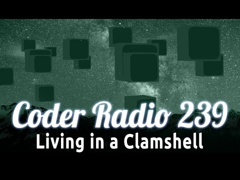 Living in a Clamshell | Coder Radio 239