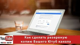 Как сделать резервную копию Вашего Ютуб канала