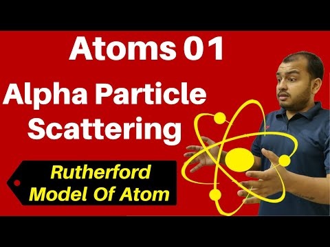 Class 12 Chapter 12 Ii Atoms 01: Alpha Particle Scattering & Rutherford  Model Of Atom JEE/NEET