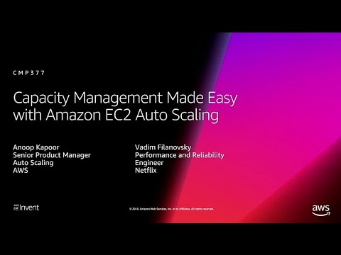 AWS re:Invent 2018: Capacity Management Made Easy with Amazon EC2 Auto Scaling (CMP377)