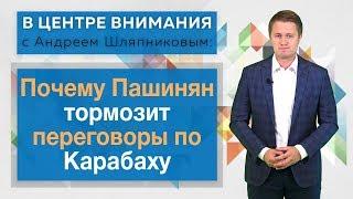 В центре внимания с Андреем Шляпниковым: Почему Пашинян тормозит переговоры по Карабаху