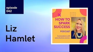Liz Hamlet, How To Spark To Success – #WhyIPodcast 042