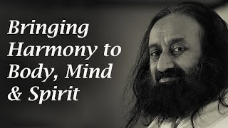 Bringing Harmony to Body, Mind & Spirit - Sri Sri Ravi Shankar