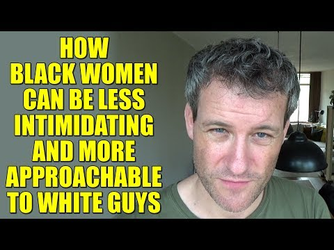 How BLACK Women Can Be Less INTIMIDATING And More APPROACHABLE To WHITE Guys