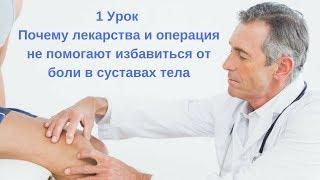 1 Урок Почему лекарства и операция не помогают избавиться от боли в суставах тела