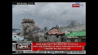 QRT: Mga aircraft ng militar, patuloy ang air strikes sa mga pinagkukutaan umano ng Maute-ISIS