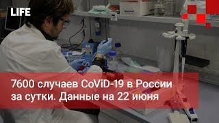 7600 случаев CoViD-19 в России за сутки. Данные на 22 июня