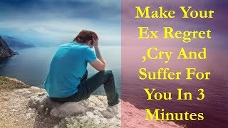 Make your Ex regret, Cry and suffer for You in 3 Minutes-Your ex will repent on What he did