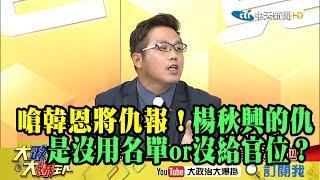 【精彩】嗆韓恩將仇報!楊秋興的仇是沒用名單or沒給官位?