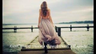 АлекСандра (Настя Самойленко) - Я приду