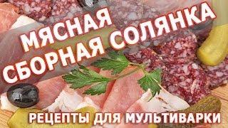 Рецепты блюд. Мясная сборная cолянка в мультиварке простой рецепт приготовления