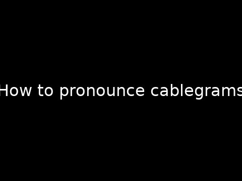 How to pronounce cablegrams