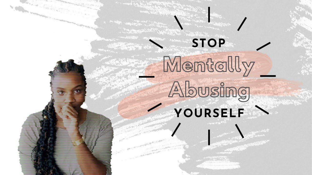 STOP MENTALLY ABUSING YOURSELF: What it means to engage in self mental abuse and tips to heal.