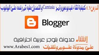 دورة احتراف البلوجر | الدرس 13: طريقة انشاء فيديو عبر برنامج camtasia studio و رفعه على youtube