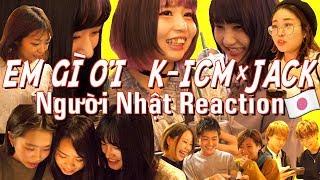 Người Nhật Reaction | EM GÌ ƠI | K-ICM x JACK