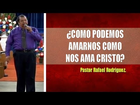 Pastor Rafael Rodriguez. ¿Cómo Podemos Amarnos Como Nos Ama Cristo