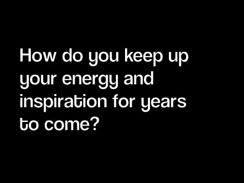 QQA How do you keep up your energy and inspiration going for years to come