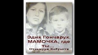 Эдик Гончарук  Мамочка, где ты   Очхамури Кобулети