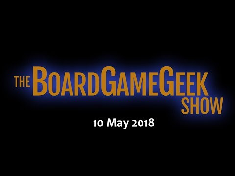 The BoardGameGeek Show – 10 May 2018