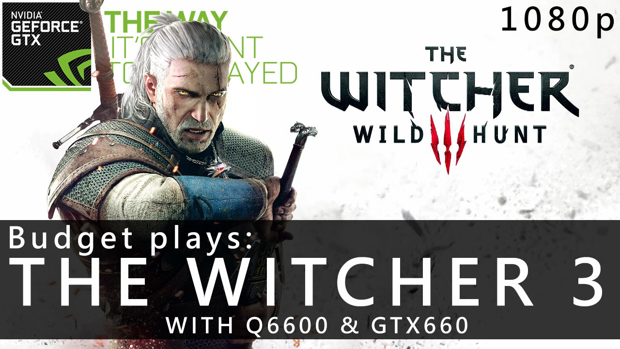 Budget plays the witcher 3 wild hunt 1080p q6600 amp gtx660 4gb