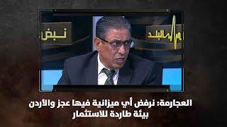 العجارمة: نرفض أي ميزانية فيها عجز والأردن بيئة طاردة للاستثمار