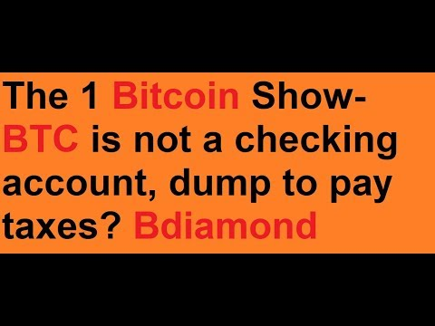 The 1 Bitcoin Show- BTC is not a checking account, dump to pay taxes? Bdiamond