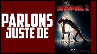 PARLONS JUSTE DE - DEADPOOL 2 !!