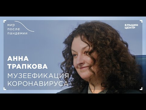 Мир после пандемии. Анна Трапкова. Музеефикация коронавируса
