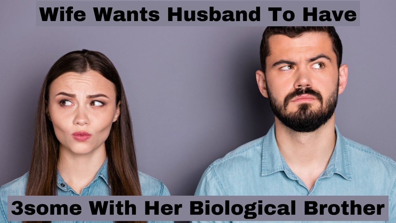 Wife Wants Husband To Have 3some With Her Biological
