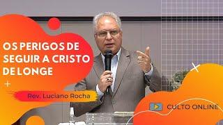OS PERIGOS DE SEGUIR A CRISTO DE LONGE - Rev. Luciano Rocha