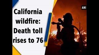 California wildfire: Death toll rises to 76 - #ANI News