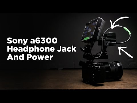 Sony a6300: How to Add a Headphone Jack and External Battery Power