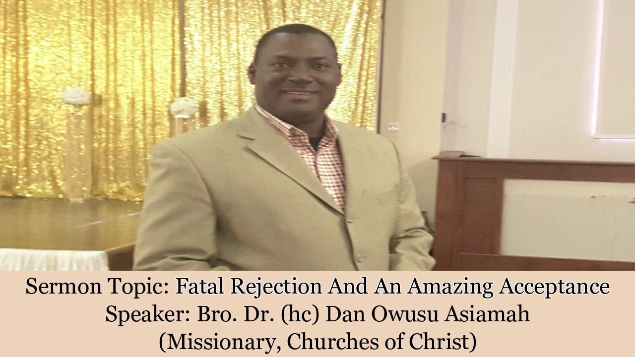 Bro Dr Dan Owusu Asiamah - FATAL REJECTION AND AN AMAZING ACCEPTANCE