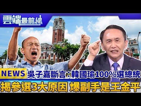吳子嘉斷言:韓國瑜100%選總統 揭參選3大原因 爆副手是王金平|雲端最前線 EP557精華