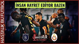 HASTALIK BU SOHBET Başakşehir - Galatasaray  HAYRETE DÜŞÜRÜCÜ